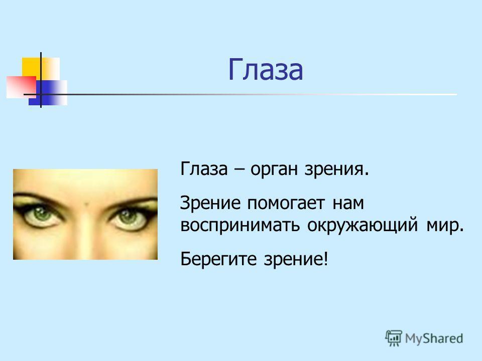 Глаза Глаза – орган зрения. Зрение помогает нам воспринимать окружающий мир. Берегите зрение!