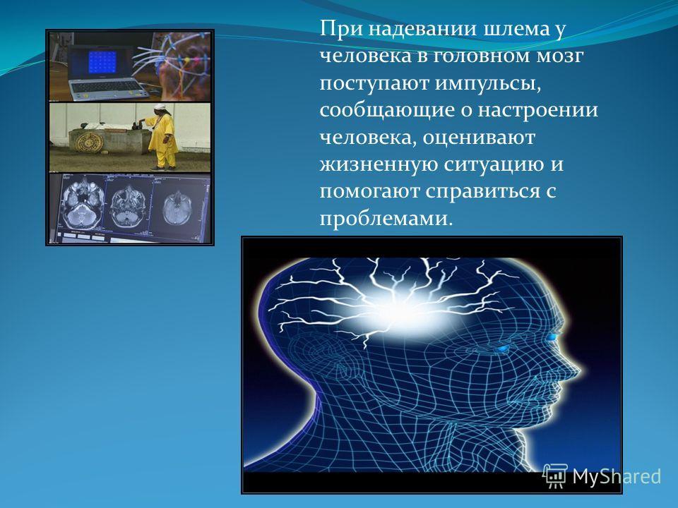 При надевании шлема у человека в головном мозг поступают импульсы, сообщающие о настроении человека, оценивают жизненную ситуацию и помогают справиться с проблемами.