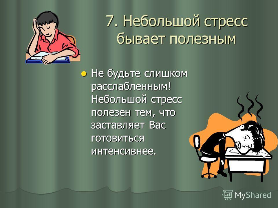 7. Небольшой стресс бывает полезным Не будьте слишком расслабленным! Небольшой стресс полезен тем, что заставляет Вас готовиться интенсивнее.