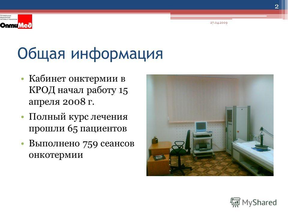 Общая информация Кабинет онктермии в КРОД начал работу 15 апреля 2008 г. Полный курс лечения прошли 65 пациентов Выполнено 759 сеансов онкотермии 27.04.2009 2