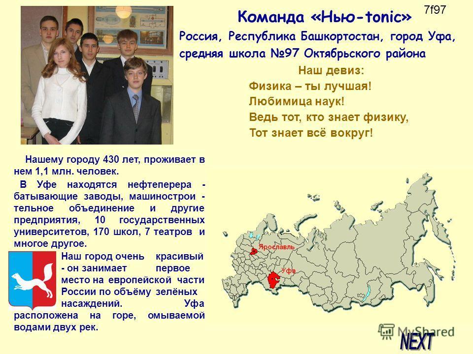 Команда «Нью-tonic» Россия, Республика Башкортостан, город Уфа, средняя школа 97 Октябрьского района Нашему городу 430 лет, проживает в нем 1,1 млн. человек. В Уфе находятся нефтеперера - батывающие заводы, машинострои - тельное объединение и другие