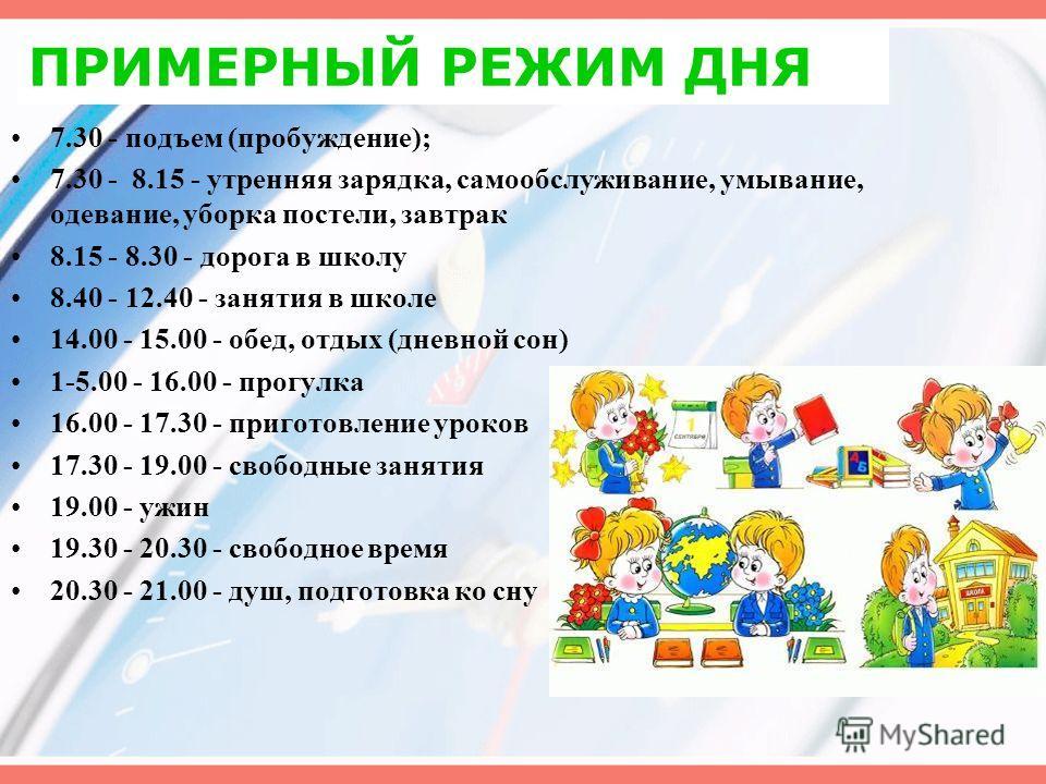 ПРИМЕРНЫЙ РЕЖИМ ДНЯ 7.30 - подъем (пробуждение); 7.30 - 8.15 - утренняя зарядка, самообслуживание, умывание, одевание, уборка постели, завтрак 8.15 - 8.30 - дорога в школу 8.40 - 12.40 - занятия в школе 14.00 - 15.00 - обед, отдых (дневной сон) 1-5.0