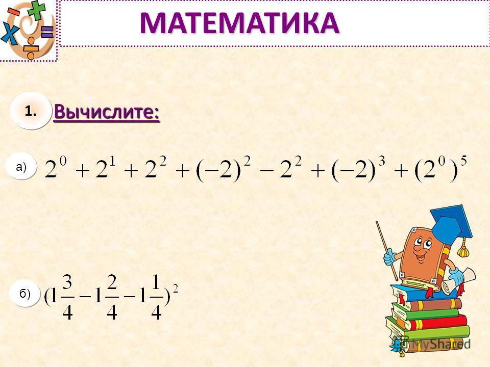 Вычислите: б) МАТЕМАТИКА а) б) 1.