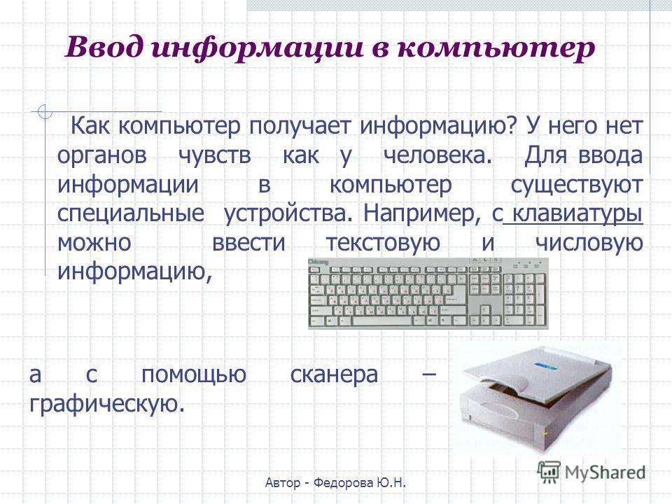 При работе компьютера с информацией происходят те же информационные процессы, что и у человека. Это ввод информации, хранение, обработка и ее вывод. Причем компьютер может хранить и начальную информацию, и обработанную. Автор - Федорова Ю.Н.