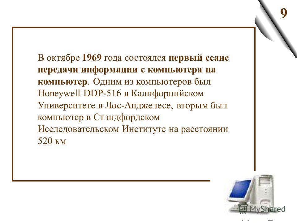 9 В октябре 1969 года состоялся первый сеанс передачи информации с компьютера на компьютер. Одним из компьютеров был Honeywell DDP-516 в Калифорнийском Университете в Лос-Анджелесе, вторым был компьютер в Стэндфордском Исследовательском Институте на