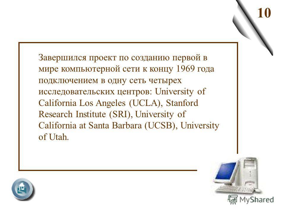 10 Завершился проект по созданию первой в мире компьютерной сети к концу 1969 года подключением в одну сеть четырех исследовательских центров: University of California Los Angeles (UCLA), Stanford Research Institute (SRI), University of California at