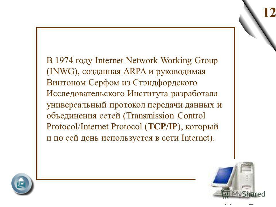 12 В 1974 году Internet Network Working Group (INWG), созданная ARPA и руководимая Винтоном Серфом из Стэндфордского Исследовательского Института разработала универсальный протокол передачи данных и объединения сетей (Transmission Control Protocol/In