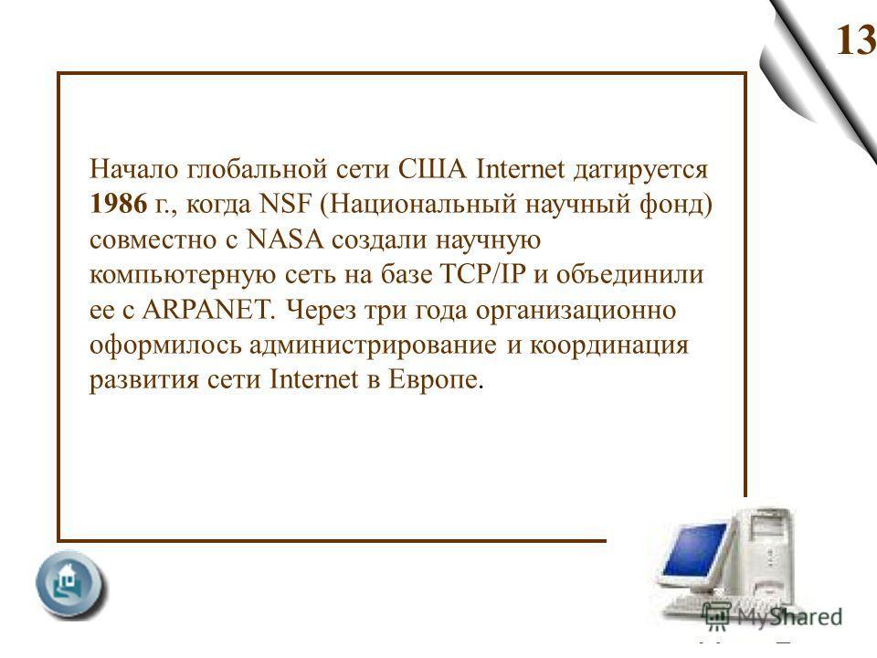 13 Начало глобальной сети США Internet датируется 1986 г., когда NSF (Национальный научный фонд) совместно с NASA создали научную компьютерную сеть на базе TCP/IP и объединили ее с ARPANET. Через три года организационно оформилось администрирование и
