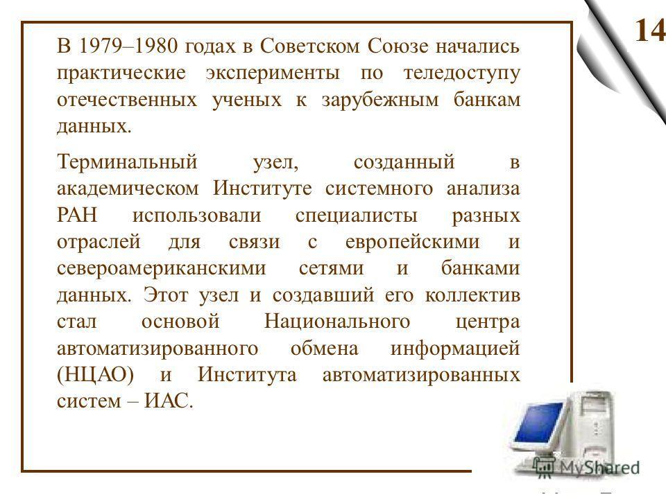 14 В 1979–1980 годах в Советском Союзе начались практические эксперименты по теледоступу отечественных ученых к зарубежным банкам данных. Терминальный узел, созданный в академическом Институте системного анализа РАН использовали специалисты разных от