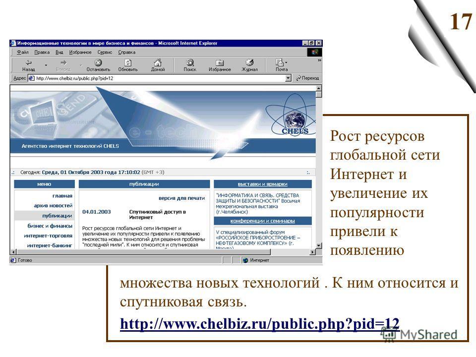 17 Рост ресурсов глобальной сети Интернет и увеличение их популярности привели к появлению множества новых технологий. К ним относится и спутниковая связь. http://www.chelbiz.ru/public.php?pid=12