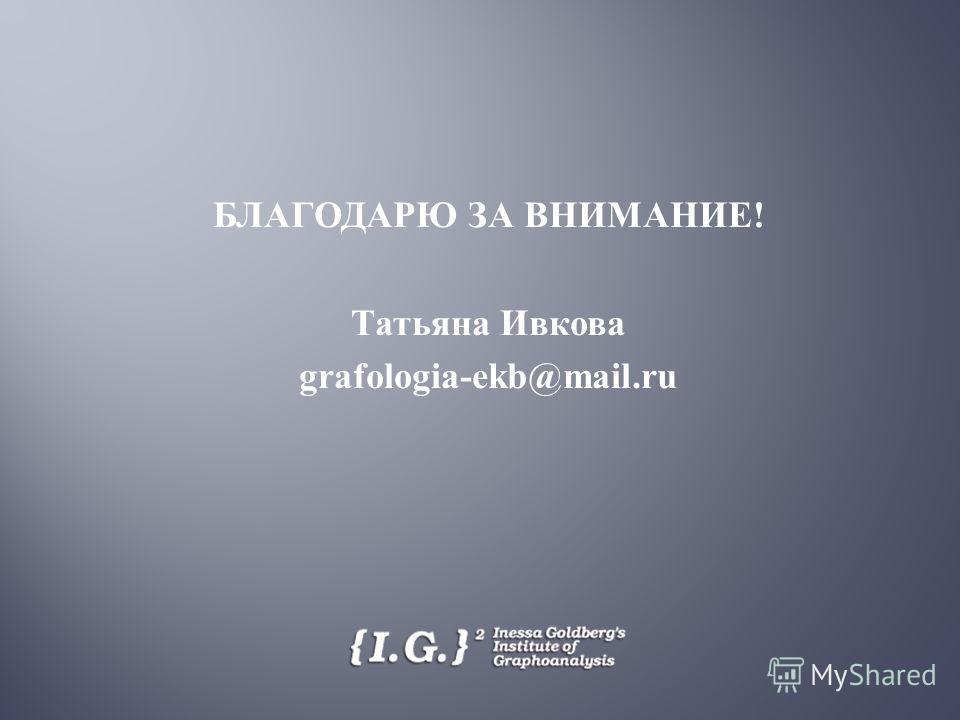 БЛАГОДАРЮ ЗА ВНИМАНИЕ ! Татьяна Ивкова grafologia-ekb@mail.ru