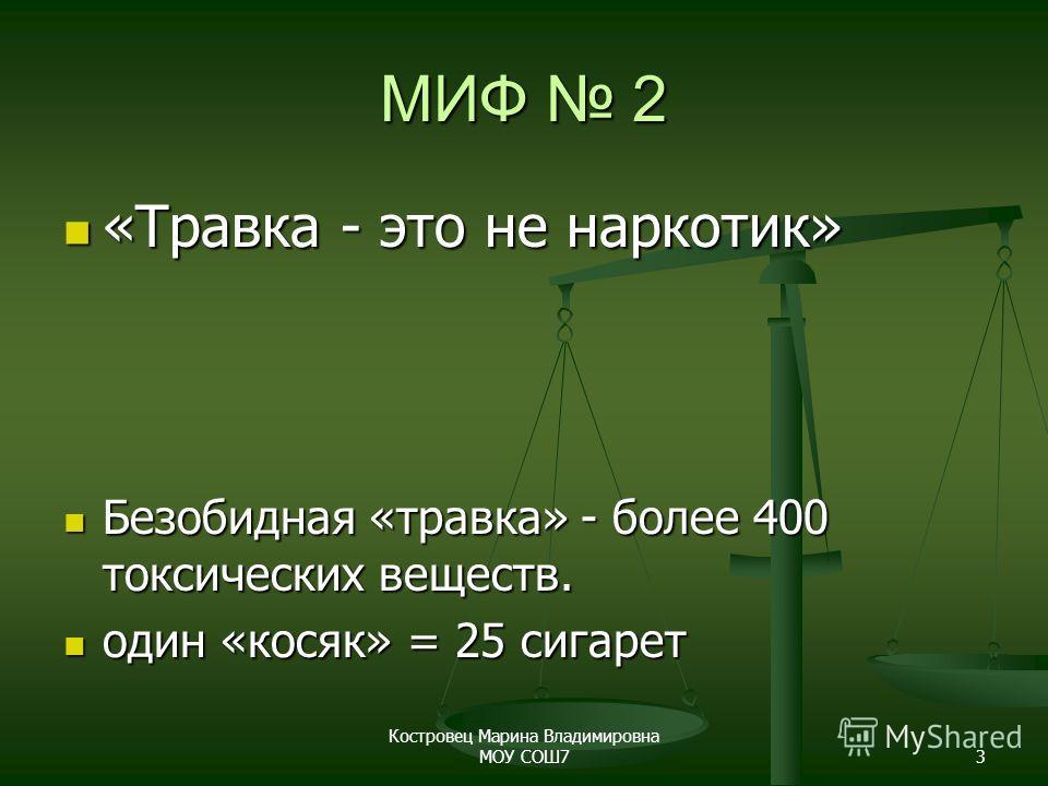 Костровец Марина Владимировна МОУ СОШ73 МИФ 2 «Травка - это не наркотик» «Травка - это не наркотик» Безобидная «травка» - более 400 токсических веществ. Безобидная «травка» - более 400 токсических веществ. один «косяк» = 25 сигарет один «косяк» = 25
