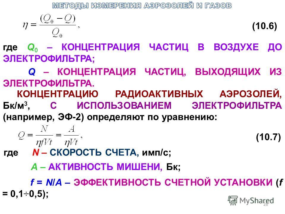 26 (10.6) где Q 0 – КОНЦЕНТРАЦИЯ ЧАСТИЦ В ВОЗДУХЕ ДО ЭЛЕКТРОФИЛЬТРА; Q – КОНЦЕНТРАЦИЯ ЧАСТИЦ, ВЫХОДЯЩИХ ИЗ ЭЛЕКТРОФИЛЬТРА. КОНЦЕНТРАЦИЮ РАДИОАКТИВНЫХ АЭРОЗОЛЕЙ, Бк/м 3, С ИСПОЛЬЗОВАНИЕМ ЭЛЕКТРОФИЛЬТРА (например, ЭФ-2) определяют по уравнению: (10.7)