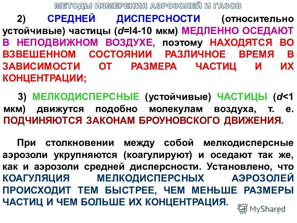 6 2) СРЕДНЕЙ ДИСПЕРСНОСТИ (относительно устойчивые) частицы (d=l4-10 мкм) МЕДЛЕННО ОСЕДАЮТ В НЕПОДВИЖНОМ ВОЗДУХЕ, поэтому НАХОДЯТСЯ ВО ВЗВЕШЕННОМ СОСТОЯНИИ РАЗЛИЧНОЕ ВРЕМЯ В ЗАВИСИМОСТИ ОТ РАЗМЕРА ЧАСТИЦ И ИХ КОНЦЕНТРАЦИИ; 3) МЕЛКОДИСПЕРСНЫЕ (устойчи