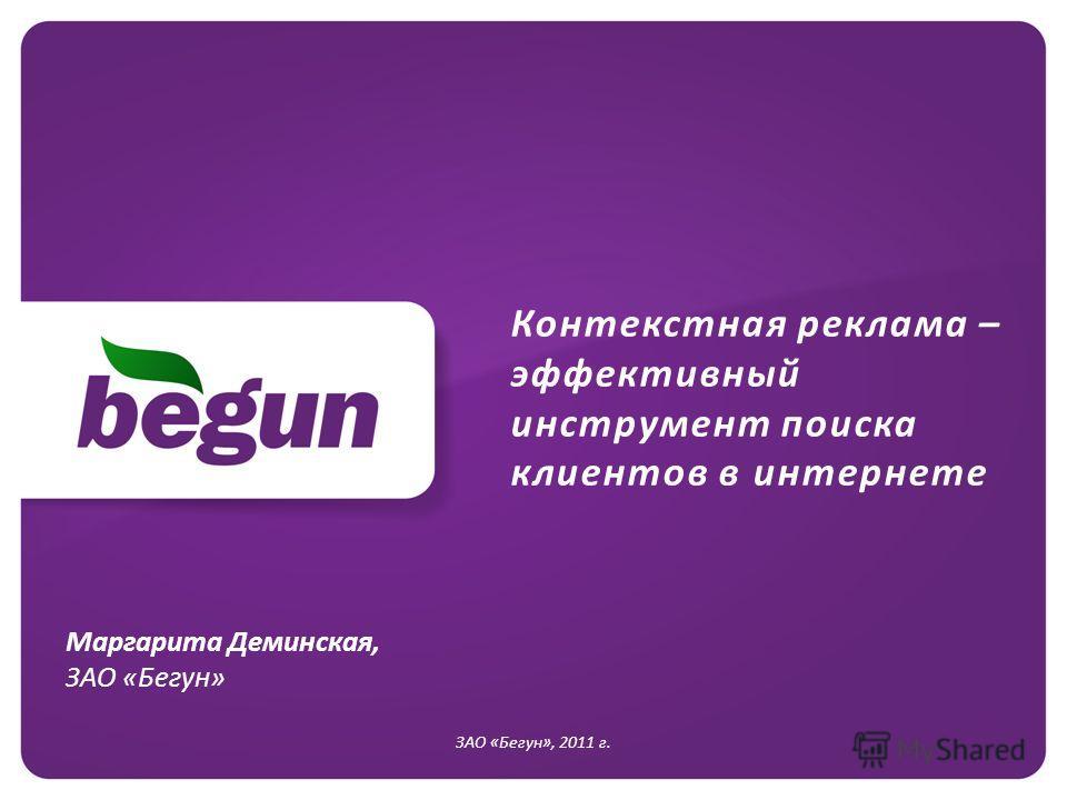 Контекстная реклама – эффективный инструмент поиска клиентов в интернете ЗАО «Бегун», 2011 г. Маргарита Деминская, ЗАО «Бегун»