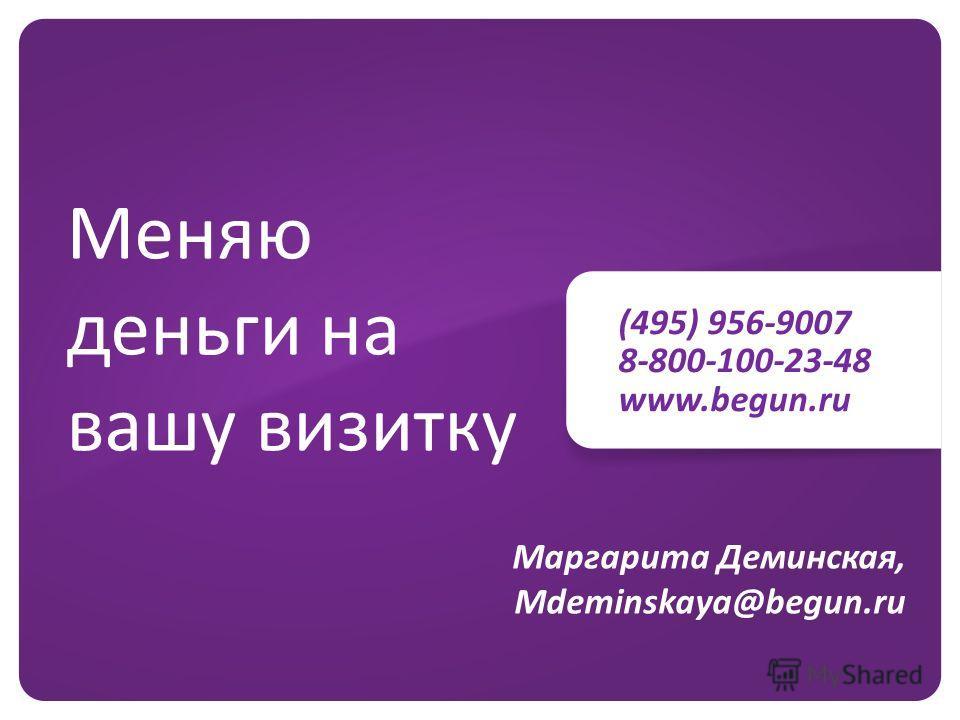 (495) 956-9007 8-800-100-23-48 www.begun.ru Меняю деньги на вашу визитку Маргарита Деминская, Mdeminskaya@begun.ru