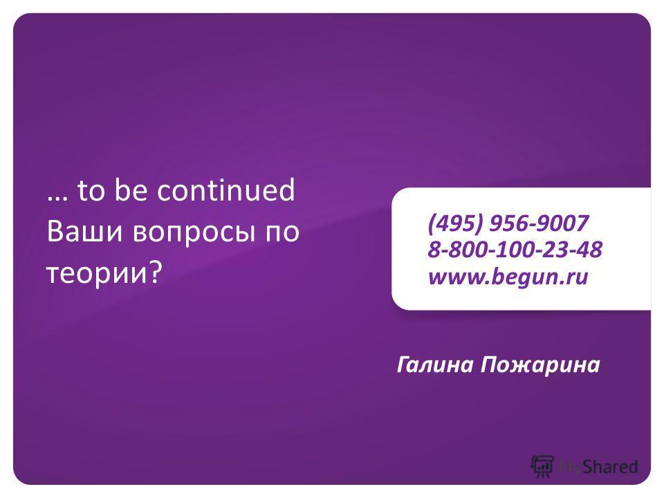 (495) 956-9007 8-800-100-23-48 www.begun.ru … to be continued Ваши вопросы по теории? Галина Пожарина