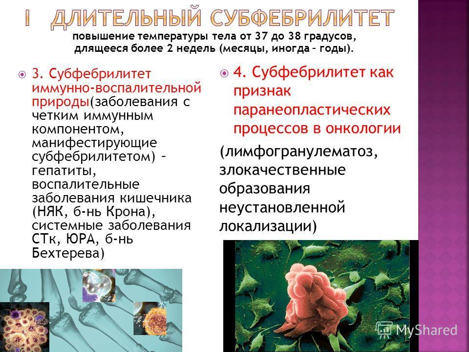 3. Субфебрилитет иммунно-воспалительной природы(заболевания с четким иммунным компонентом, манифестирующие субфебрилитетом) – гепатиты, воспалительные заболевания кишечника (НЯК, б-нь Крона), системные заболевания СТк, ЮРА, б-нь Бехтерева) 4. Субфебр