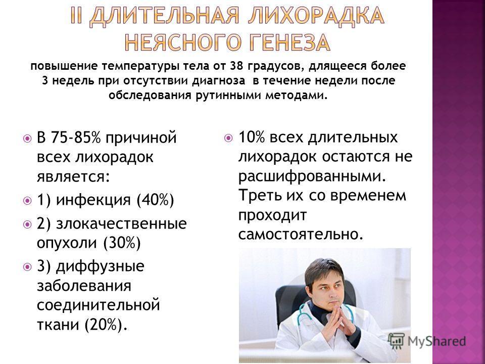 В 75-85% причиной всех лихорадок является: 1) инфекция (40%) 2) злокачественные опухоли (30%) 3) диффузные заболевания соединительной ткани (20%). 10% всех длительных лихорадок остаются не расшифрованными. Треть их со временем проходит самостоятельно