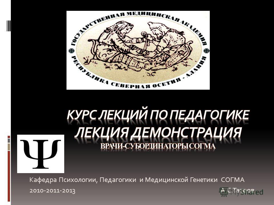 Кафедра Психологии, Педагогики и Медицинской Генетики СОГМА 2010-2011-2013 А.С.Татров