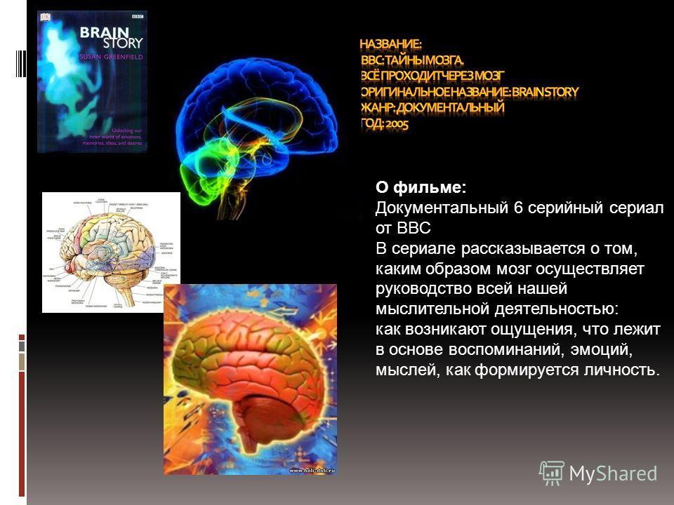О фильме: Документальный 6 серийный сериал от BBC В сериале рассказывается о том, каким образом мозг осуществляет руководство всей нашей мыслительной деятельностью: как возникают ощущения, что лежит в основе воспоминаний, эмоций, мыслей, как формируе