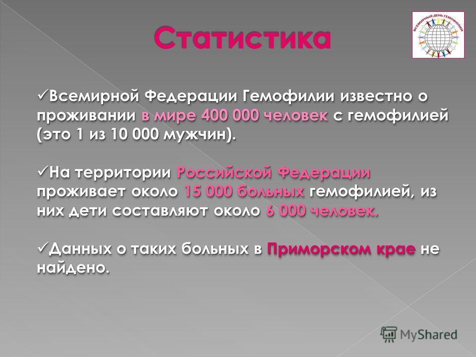 Всемирной Федерации Гемофилии известно о проживании в мире 400 000 человек с гемофилией (это 1 из 10 000 мужчин). Всемирной Федерации Гемофилии известно о проживании в мире 400 000 человек с гемофилией (это 1 из 10 000 мужчин). На территории Российск