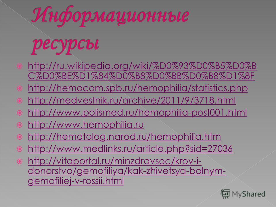 http://ru.wikipedia.org/wiki/%D0%93%D0%B5%D0%B C%D0%BE%D1%84%D0%B8%D0%BB%D0%B8%D1%8F http://ru.wikipedia.org/wiki/%D0%93%D0%B5%D0%B C%D0%BE%D1%84%D0%B8%D0%BB%D0%B8%D1%8F http://hemocom.spb.ru/hemophilia/statistics.php http://medvestnik.ru/archive/201