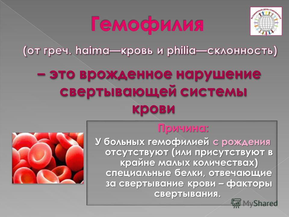 Причина: У больных гемофилией с рождения отсутствуют (или присутствуют в крайне малых количествах) специальные белки, отвечающие за свертывание крови – факторы свертывания. У больных гемофилией с рождения отсутствуют (или присутствуют в крайне малых