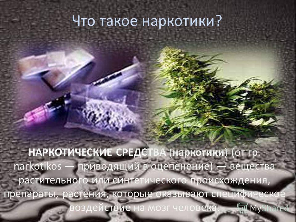 Что такое наркотики? НАРКОТИЧЕСКИЕ СРЕДСТВА (наркотики) (от гр. narkotikos приводящий в оцепенение) вещества растительного или синтетического происхождения, препараты, растения, которые оказывают специфическое воздействие на мозг человека.