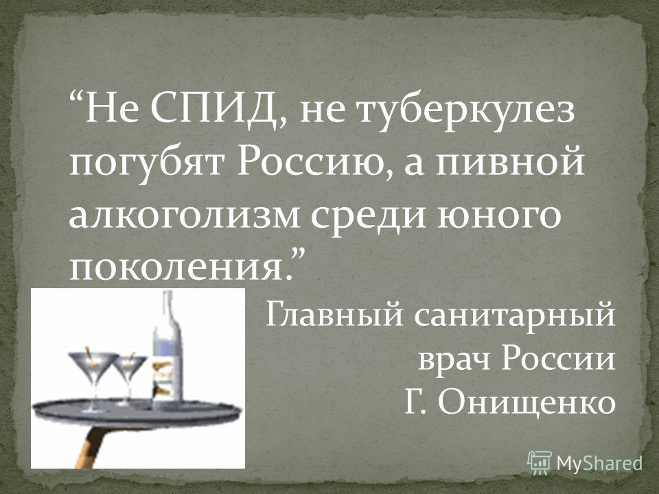 Не СПИД, не туберкулез погубят Россию, а пивной алкоголизм среди юного поколения. Главный санитарный врач России Г. Онищенко