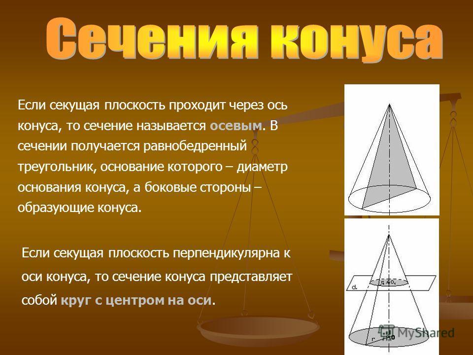 Если секущая плоскость проходит через ось конуса, то сечение называется осевым. В сечении получается равнобедренный треугольник, основание которого – диаметр основания конуса, а боковые стороны – образующие конуса. Если секущая плоскость перпендикуля
