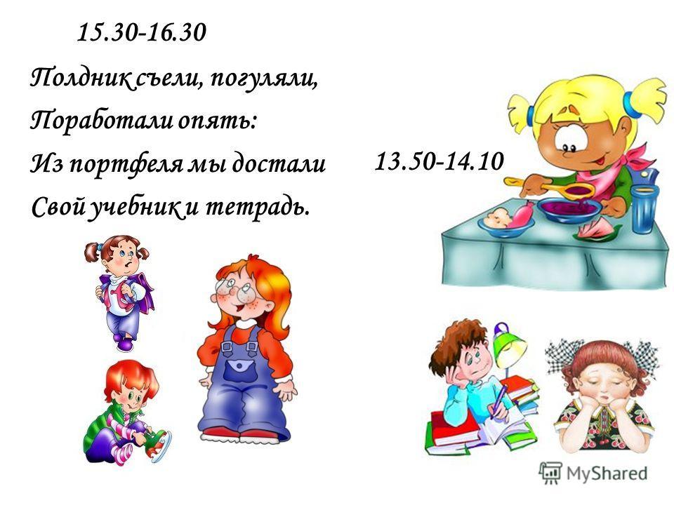 Полдник съели, погуляли, Поработали опять: Из портфеля мы достали Свой учебник и тетрадь. 15.30-16.30 13.50-14.10