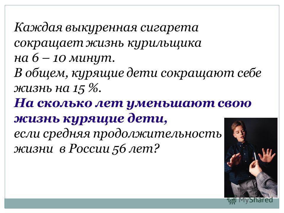 Каждая выкуренная сигарета сокращает жизнь курильщика на 6 – 10 минут. В общем, курящие дети сокращают себе жизнь на 15 %. На сколько лет уменьшают свою жизнь курящие дети, если средняя продолжительность жизни в России 56 лет?