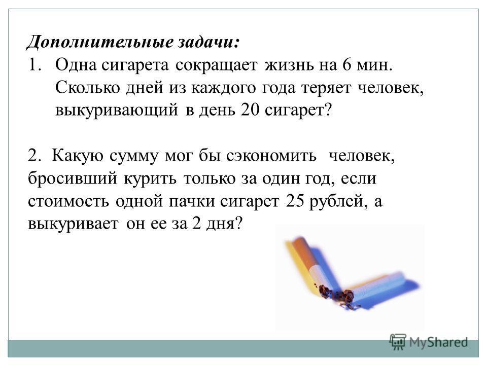 Дополнительные задачи: 1.Одна сигарета сокращает жизнь на 6 мин. Сколько дней из каждого года теряет человек, выкуривающий в день 20 сигарет? 2. Какую сумму мог бы сэкономить человек, бросивший курить только за один год, если стоимость одной пачки си