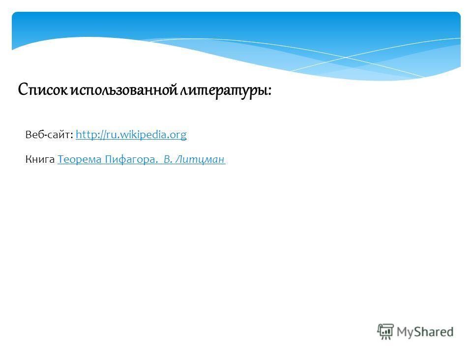 Список использованной литературы: Веб-сайт: http://ru.wikipedia.orghttp://ru.wikipedia.org Книга Теорема Пифагора. В. Литцман Теорема Пифагора. В. Литцман