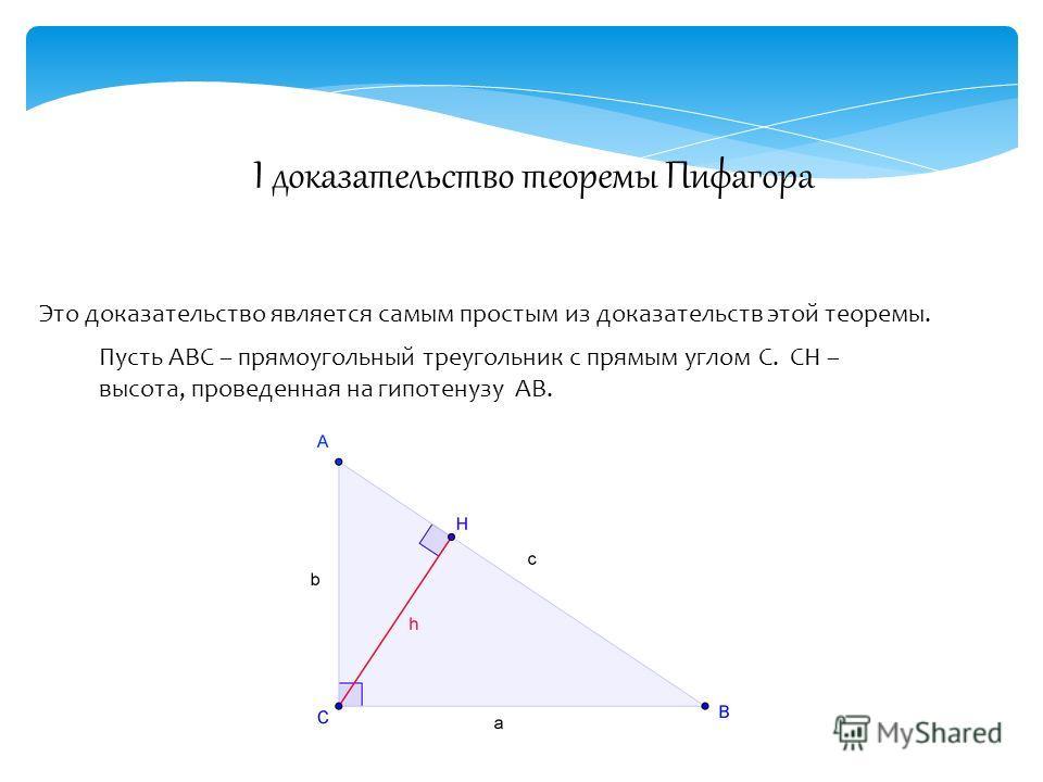 I доказательство теоремы Пифагора Это доказательство является самым простым из доказательств этой теоремы. Пусть ABC – прямоугольный треугольник с прямым углом C. СН – высота, проведенная на гипотенузу АВ.