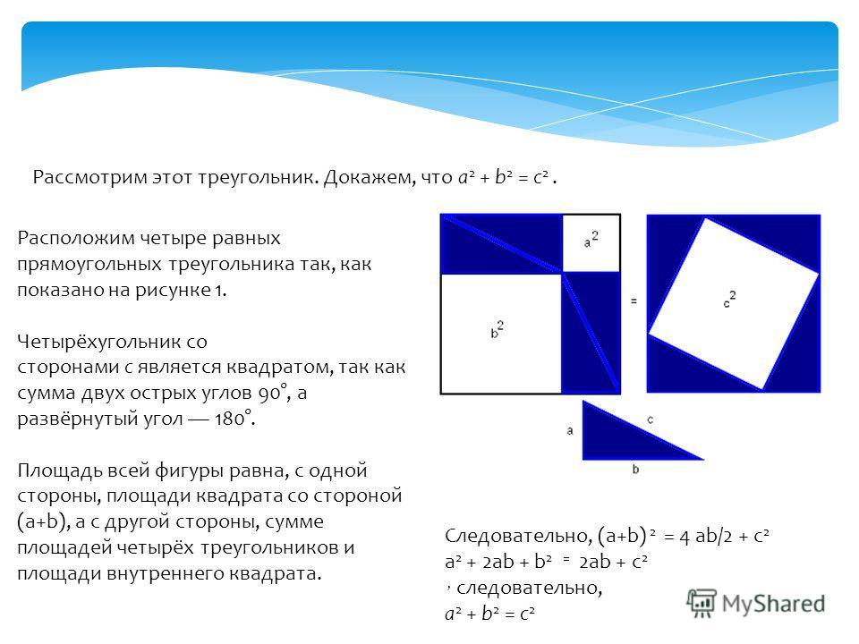 Рассмотрим этот треугольник. Докажем, что a 2 + b 2 = c 2. Расположим четыре равных прямоугольных треугольника так, как показано на рисунке 1. Четырёхугольник со сторонами c является квадратом, так как сумма двух острых углов 90°, а развёрнутый угол