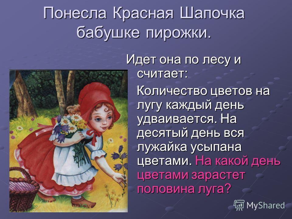 Понесла Красная Шапочка бабушке пирожки. Идет она по лесу и считает: Количество цветов на лугу каждый день удваивается. На десятый день вся лужайка усыпана цветами. На какой день цветами зарастет половина луга? Количество цветов на лугу каждый день у