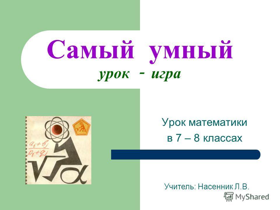 Самый умный урок - игра Урок математики в 7 – 8 классах Учитель: Насенник Л.В.
