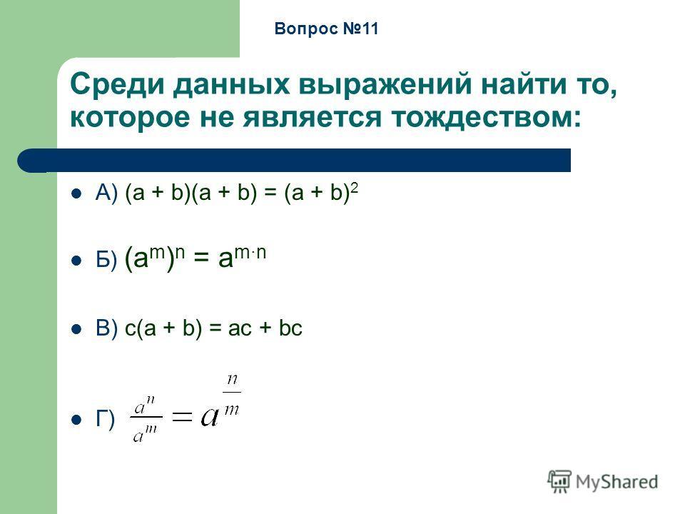 Среди данных выражений найти то, которое не является тождеством: А) (a + b)(a + b) = (a + b) 2 Б) (a m ) n = a mn В) c(a + b) = ac + bc Г) Вопрос 11