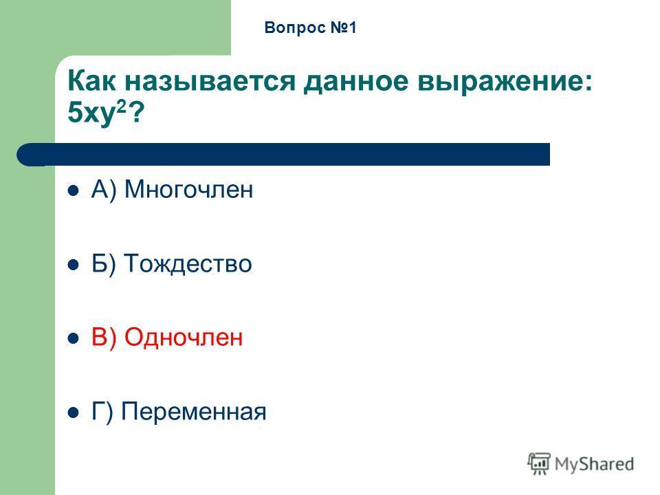 Как называется данное выражение: 5xy 2 ? А) Многочлен Б) Тождество В) Одночлен Г) Переменная Вопрос 1