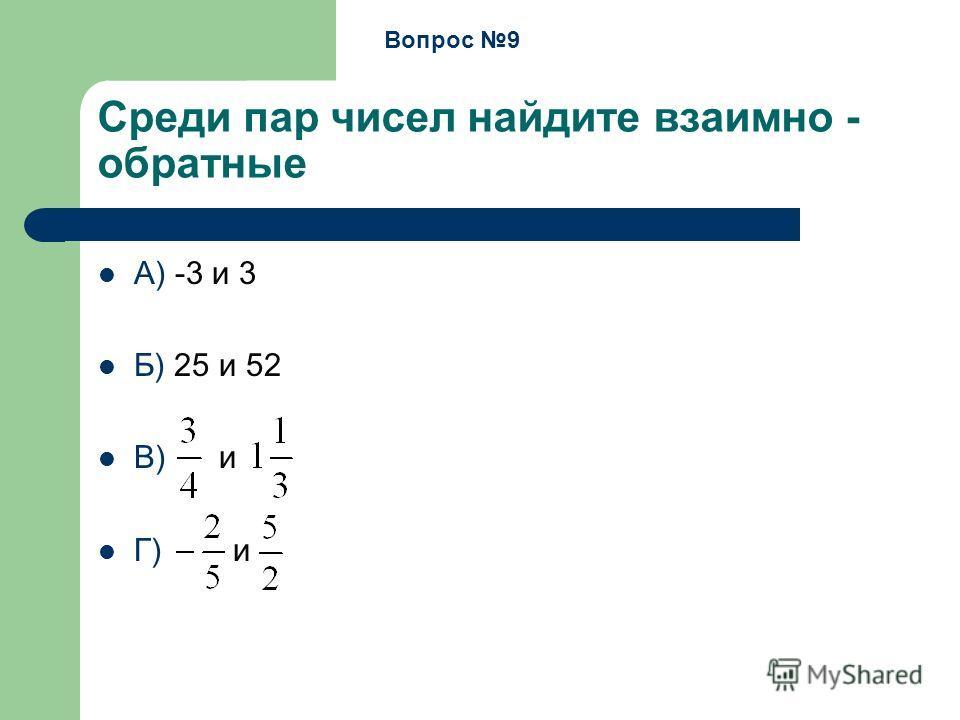 Среди пар чисел найдите взаимно - обратные А) -3 и 3 Б) 25 и 52 В) и Г) и Вопрос 9