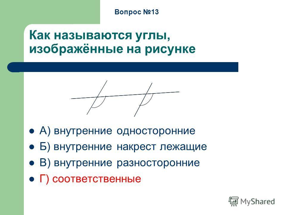 Как называются углы, изображённые на рисунке А) внутренние односторонние Б) внутренние накрест лежащие В) внутренние разносторонние Г) соответственные Вопрос 13
