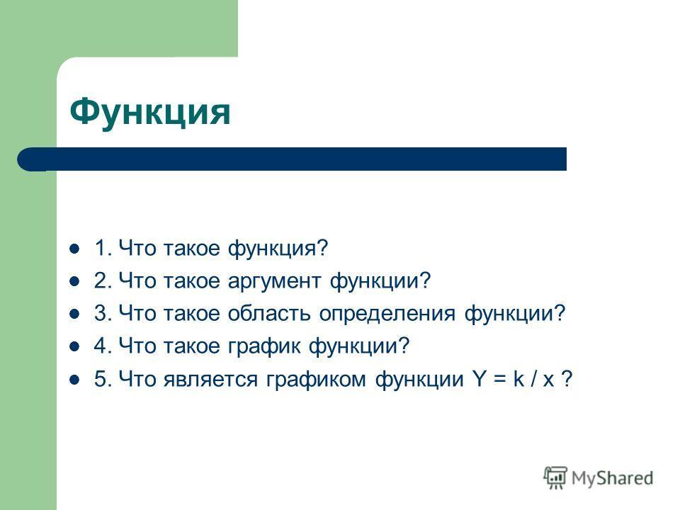 Функция 1. Что такое функция? 2. Что такое аргумент функции? 3. Что такое область определения функции? 4. Что такое график функции? 5. Что является графиком функции Y = k / x ?