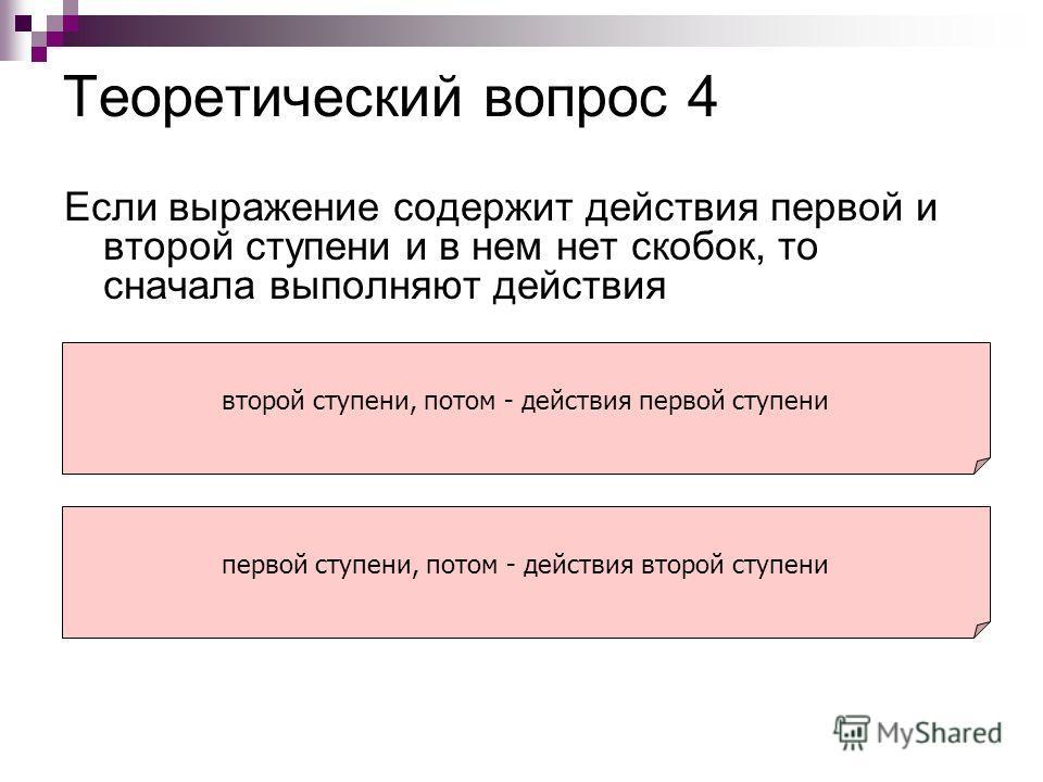Теоретический вопрос 4 Если выражение содержит действия первой и второй ступени и в нем нет скобок, то сначала выполняют действия второй ступени, потом - действия первой ступени первой ступени, потом - действия второй ступени