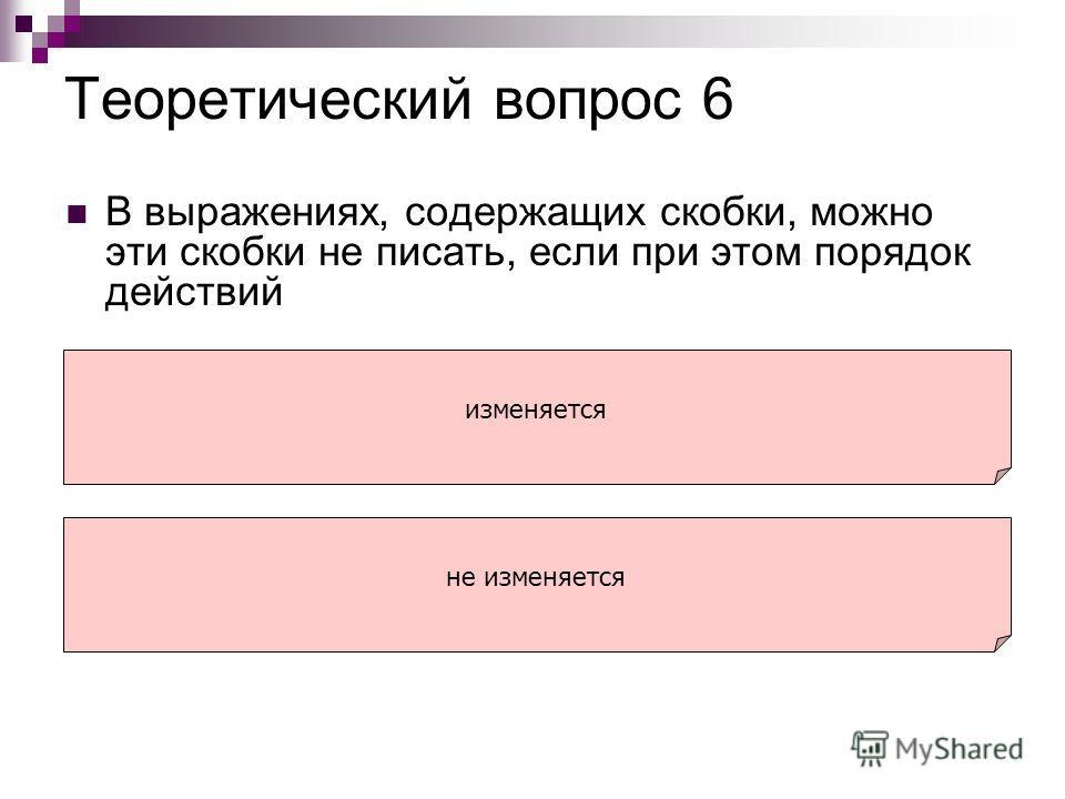 Теоретический вопрос 6 В выражениях, содержащих скобки, можно эти скобки не писать, если при этом порядок действий изменяется не изменяется