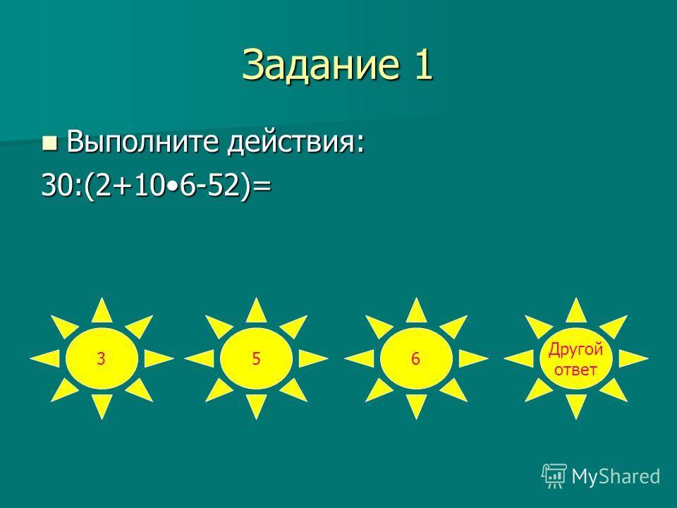 Задание 1 Выполните действия: Выполните действия:30:(2+106-52)= 356 Другой ответ
