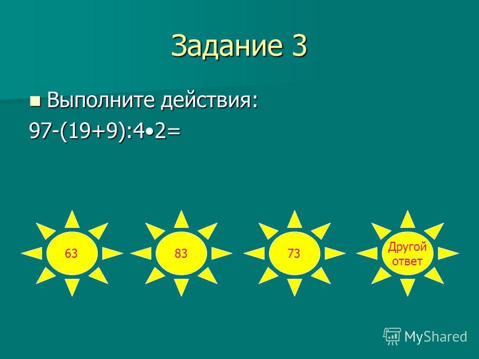 Задание 3 Выполните действия: Выполните действия:97-(19+9):42= 638373 Другой ответ