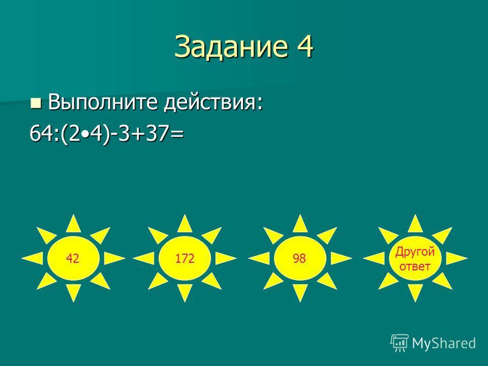 Задание 4 Выполните действия: Выполните действия:64:(24)-3+37= 4217298 Другой ответ