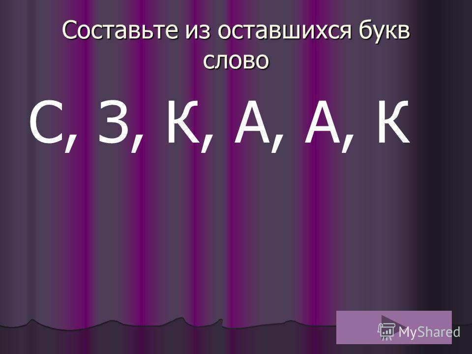 Составьте из оставшихся букв слово С, З, К, А, А, К